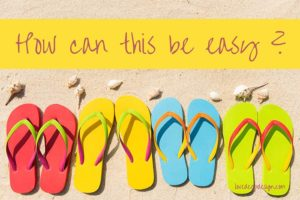 "Four pairs of brightly colored flip flops on sand with words ""How can this be easy?'"
